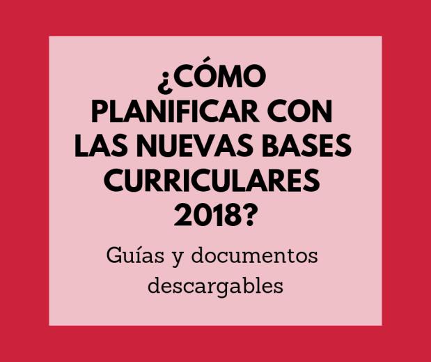 ¿Cómo planificar con las nuevas Bases Curricluares 2018_ (1)